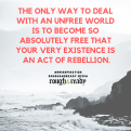The only way to deal with an unfree world is to become so absolutely free that your very existence is an act of rebellion.