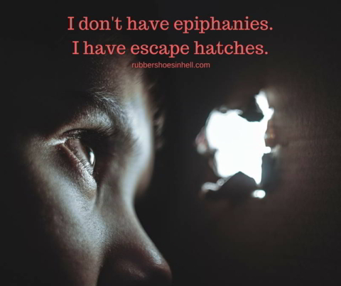 I don't have epiphanies. I have escape hatches.