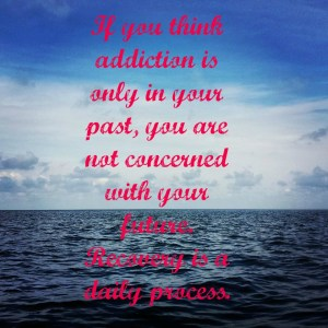 If you think addiction is only in your past, you are not concerned with your future. Recovery is a daily process.