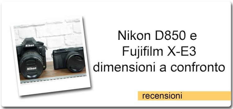 Nikon D850 e Fujifilm X-E3 – Dimensioni a Confronto