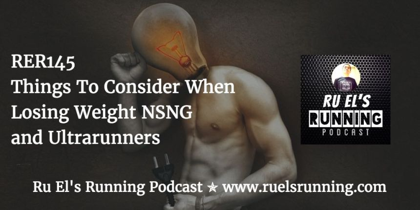 RER145 : Things To Consider When Losing Weight NSNG | Ultrarunners