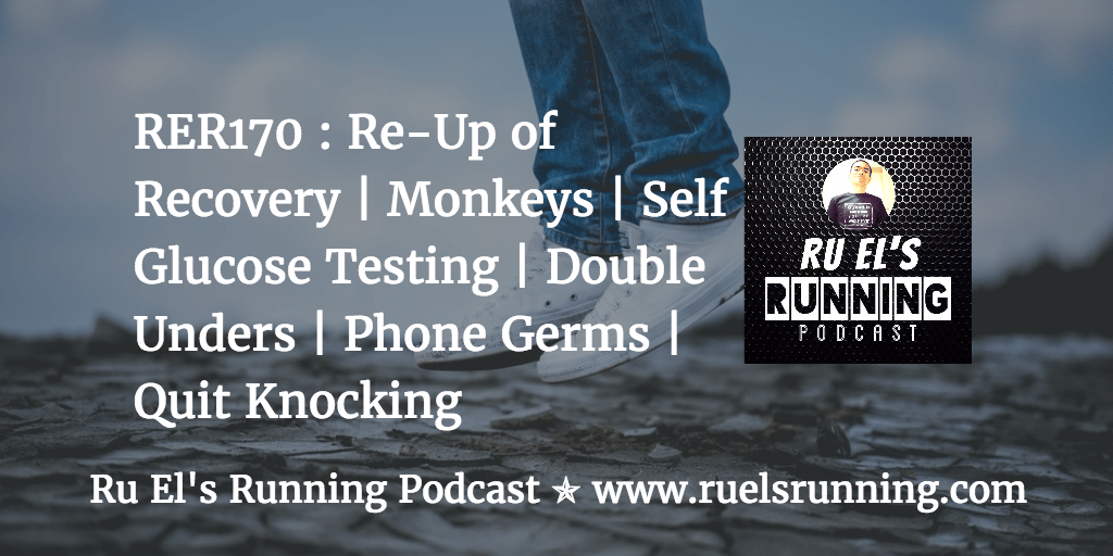 RER170 : Re-Up of Recovery | Monkeys | Self Glucose Testing | Double Unders | Phone Germs | Quit Knocking