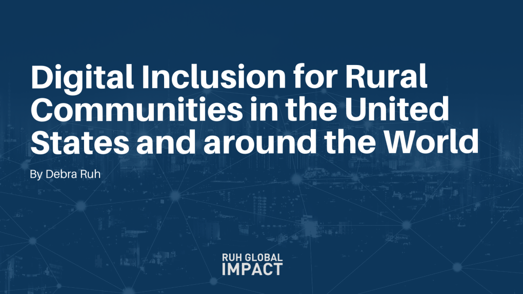 Digital Inclusion for Rural Communities in the United States and around the World By Debra Ruh, CEO of Ruh Global IMPACT