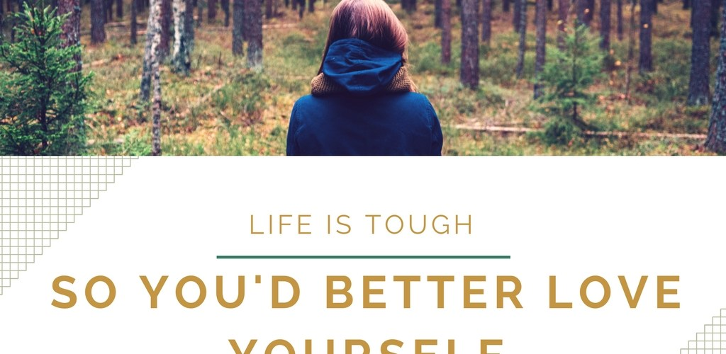 Life is Tough, So You'd Better Love Yourself