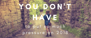You Don't Have to Put So Much Pressure on 2018
