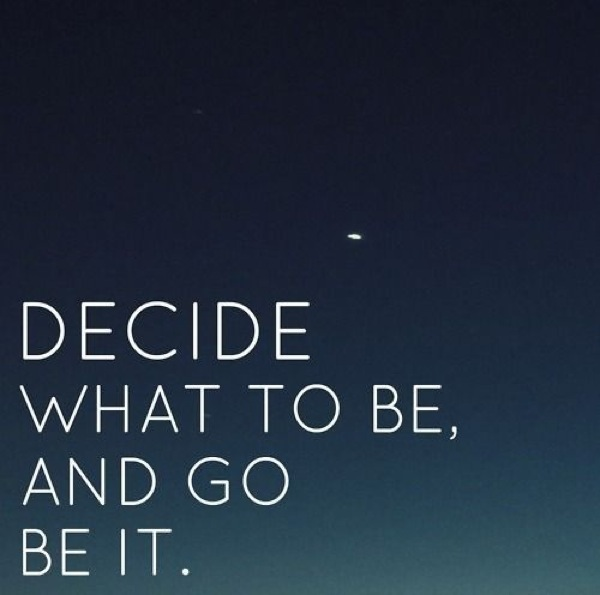 Decide What You Want to Be and Go Be It