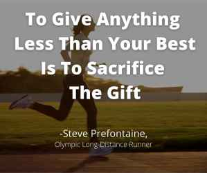 """""""To Give Anything Less Than Your Best Is To Sacrifice The Gift."""" -Steve Prefontaine"""
