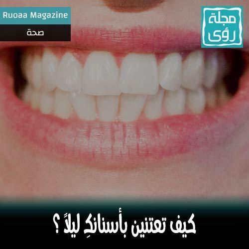 كيف تعتنين بأسنانكِ ليلاً ؟