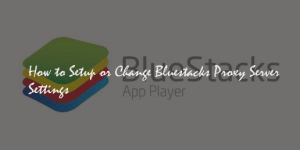 How to Setup / Change Bluestacks Proxy Server Settings
