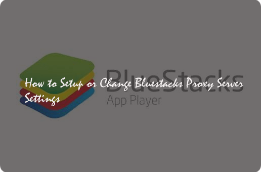 How to Setup or Change Bluestacks Proxy Server Settings