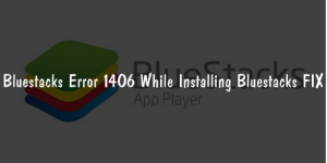 Bluestacks Error 1406 While Installing Bluestacks FIX