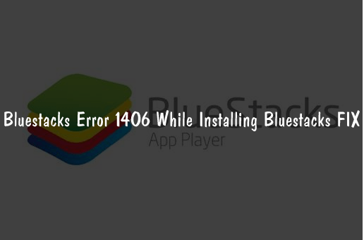 Bluestacks Error 1406 While Installing Bluestacks FIX