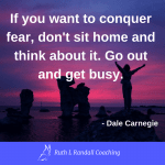 'If you want to conquer fear, don't sit home and think about it. Go out and get busy' - Dale Carnegie
