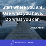 'Start where you are. Use what you have. Do what you can' - Arthur Ashe