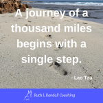 'A journey of a thousand miles begins with a single step' Lao Tzu