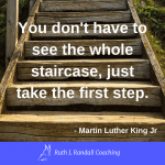'You don't have to see the whole staircase, just take the first step' - Martin Luther King Jr