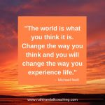 The world is what you think it is. Change the way you think and you will change the way you experience life.