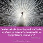 Authenticity is the daily practice of letting go of who we think we're supposed to be, and embracing who we are