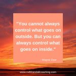 You cannot always control what goes on outside, but you can always control what goes on inside