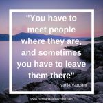 You have to meet people where they are, and sometimes you have to leave them there