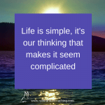Life is simple, it's our thinking that makes it seem complicated