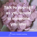 Talk to yourself as you would to someone you love - Brene Brown