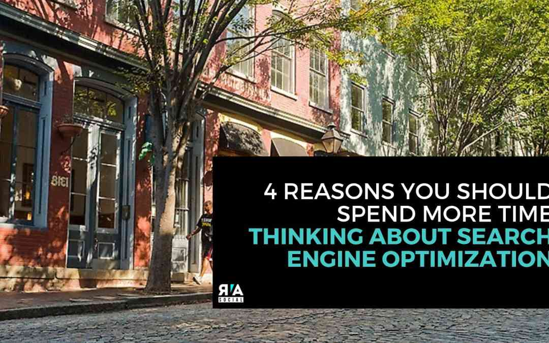 4 Reasons You Should Spend More Time Thinking About Search Engine Optimization