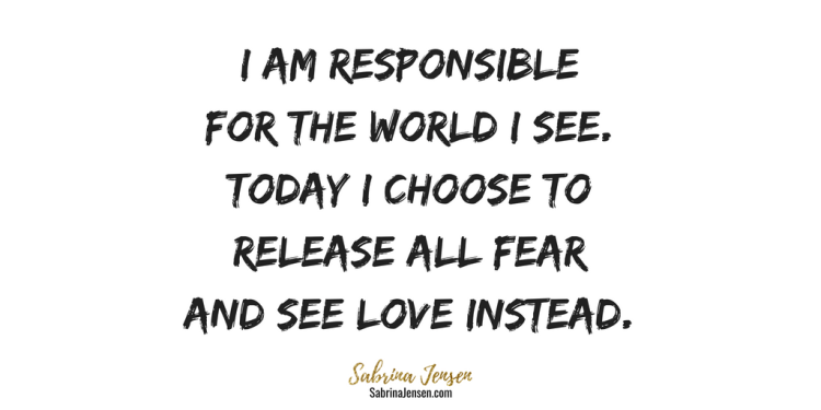 I Am Responsible For The World I See. Today I Choose To Release All Fear And See Love Instead.