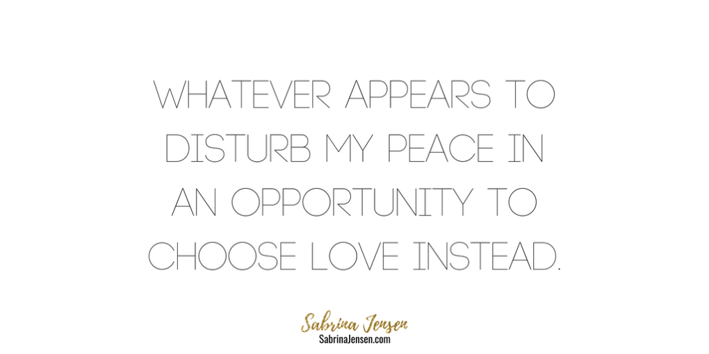 Whatever Appears To Disturb My Peace In An Opportunity To Choose Love Instead.