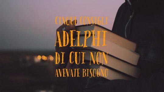 Cinque consigli Adelphi di cui non avevate bisogno