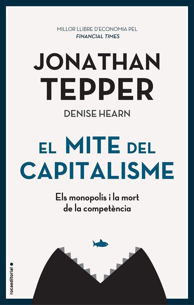 EL MITE DEL CAPITALISME: ELS MONOPOLIS I LA MORT DE LA COMPETÈNCIA DE JONATHAN TEPPER DENISE HEARN