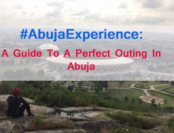 #AbujaExperince: A Guide To A Perfect Outing In Abuja