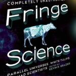 Book Review: Fringe Science: Parallel Universes, White Tulips, and Mad Scientists, edited by Kevin Grazier