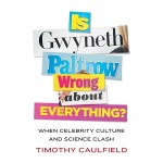 Book Review: 'Is Gwyneth Paltrow Wrong About Everything? When Celebrity Culture and Science Clash' by Timothy Caulfield