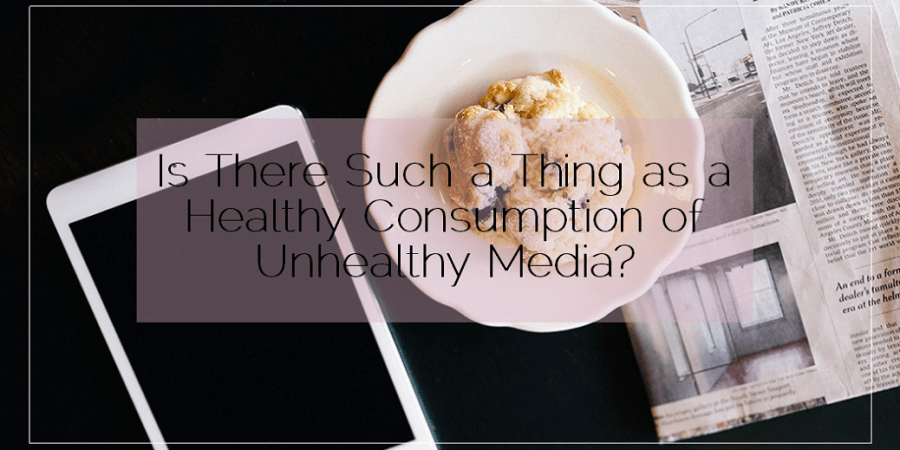 Sahar's Blog 2016 03 22 Is There Such a Thing as a Healthy Consumption of Unhealthy Media