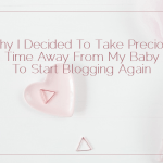 Why I Decided To Take Precious Time Away From My Baby To Start Blogging Again