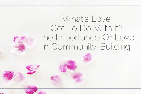 What's Love Got To Do With It? The Importance Love In Community-Building