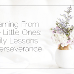 Learning From The Little Ones: Daily Lessons In Perseverance