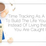Time Tracking As A Tool To Build The Life You Want Instead Of Living the Life You Are Caught In