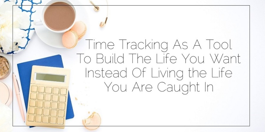 har's Blog 2017 06 27 Time Tracking As A Tool To Build The Life You Want Instead Of Living the Life You Are Caught In Header