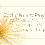 Epiphanies and Realisations: Most People Are Kind, and Most People Want to Change Things