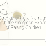Strengthening a Marriage Through the Common Experience of Raising Children