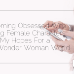 Becoming Obsessed With Strong Female Characters: My Hopes For a Post-Wonder Woman World