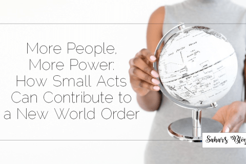 Sahar's Blog 2017 10 24 More People, More Power How Small Acts Can Contribute to a New World Order Header