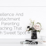 Excellence And Detachment In Parenting: Reaching That Tough Sweet Spot