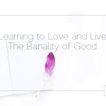 Learning to Love and Live The Banality of Good