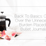 Back To Basics: Getting Over the Unnecessary Burden Placed on Bullet Journaling