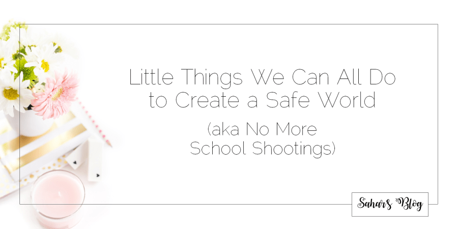 2018-02-19 The Little Things We Can All Do to Create a Safe World (aka No More School Shootings)