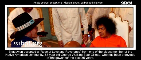 """Bhagawan  accepted a ""Rose of Love and Reverence"" from one of the eldest  member of the Native American community, 83 year old George Walking  Bear Gillette, who has been a devotee of Bhagawan for the past 35  years."""
