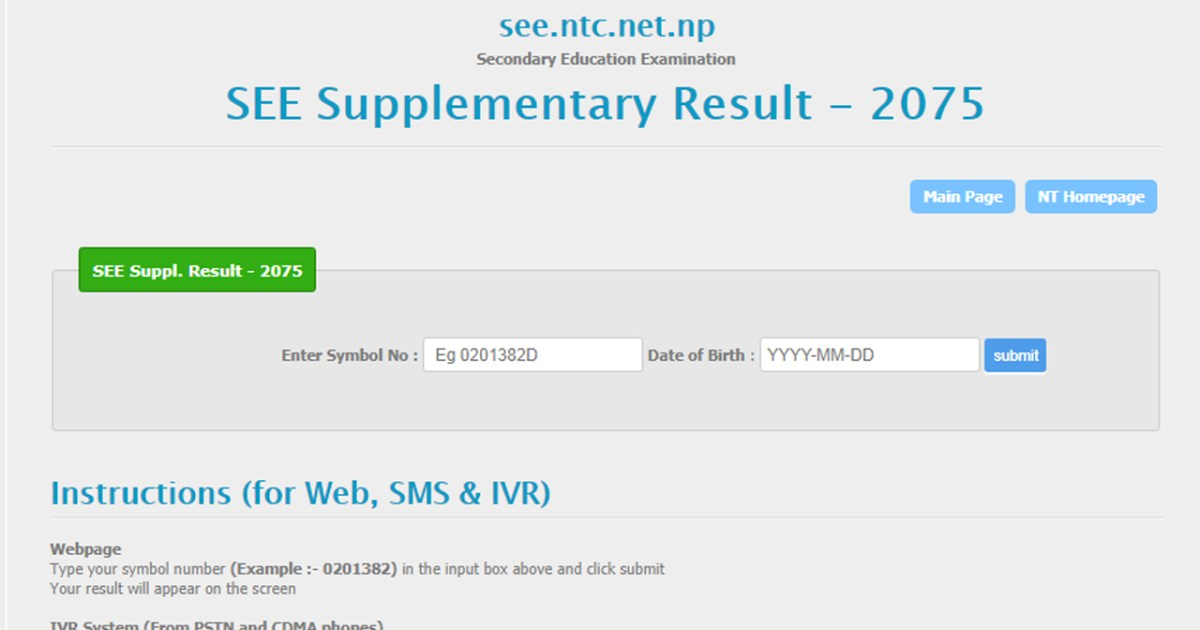 Check to SEE Supplementary Exam Result 2076 with Mark-Sheet and Grade-Sheet These are any websites officially approved by the National Examination Board (NEB) for publishing this year's 2018/2019 SEE Result. You can view detail grade sheet online from these websites. check the below website. www.see.ntc.net.np www.neb.gov.np/result www.doe.gov.np www.see.edusanjal.com How to check to SEE Results 2075 from Phone via SMS with Mark-sheet In case you don't have available Internet check the SEE Result is out, you can use SMS to check your SEE result with. To check the SEE Results 2075/2076 SEE examination from SMS using your phone, follow this below step 1. SEE your Symbol No and send to 1600(NTC- Only Works Namaste SIM) Example: Type SEE 0122060 and send it to 1600. 2. SEE your Symbol No and send to 35001(Sparrow SMS - Works all network) Example: Type SEE 0122060 and send it to 35001. www neb.ntc.net.np  SEE Result 2075 Nepal Telecom provided the SEE Exam Result 2075. You can check SEE Result 2075 by Nepal Telecom you have visit the NTC official website here http://neb.ntc.net.np and by mobile phone IVR System।